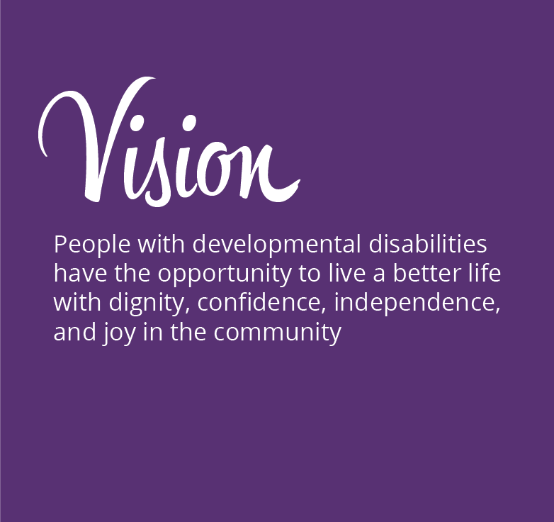 VISION: People with developmental disabilities have the opportunity to live a better life with dignity, confidence, independence, and joy in the community