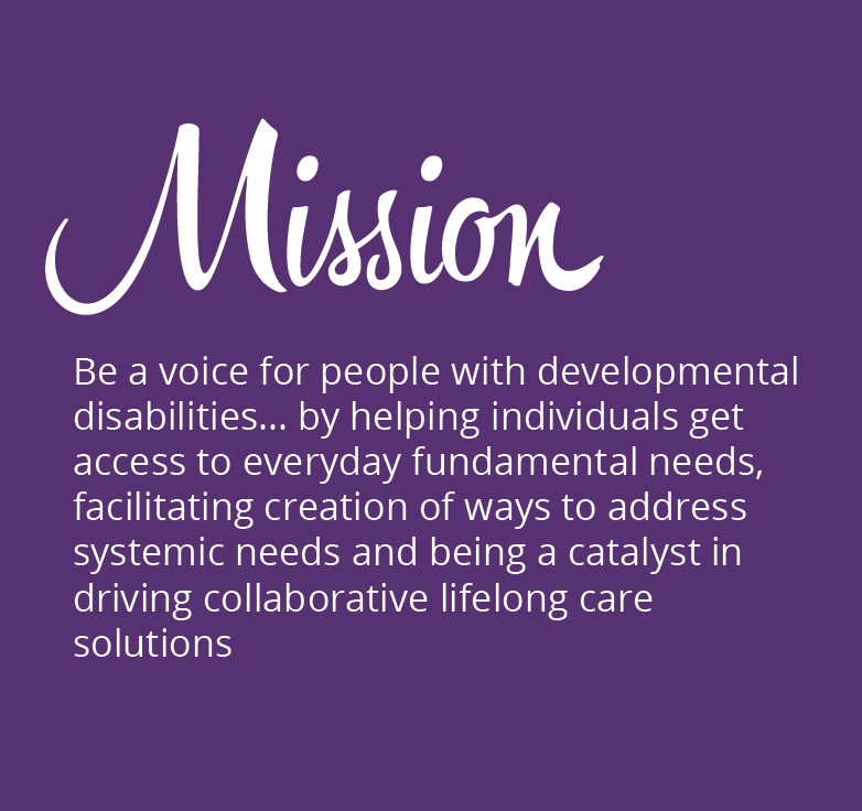 MISSION: Be a voice for people with developmental disabilities… by helping individuals get access to everyday fundamental needs, facilitating creation of ways to address systemic needs and being a catalyst in driving collaborative lifelong care solutions